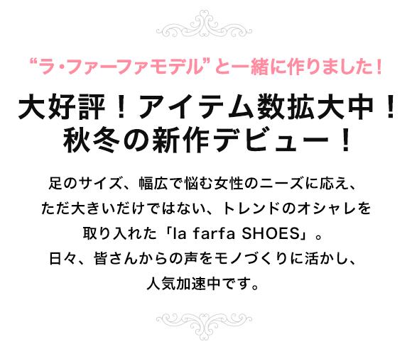 プラスサイズ女子向けシューズブランド「la farfa(ラ・ファーファ)」は、雑誌「ラ・ファーファ」の公認シューズブランド。  ラ・ファーファのモデル、ももちゃんと共同開発したパンプスやブーツなどを正規お取扱いしています。  雑誌「la farfa(ラ・ファーファ)」は、日本初のプラスサイズ女子向けファッション誌です。